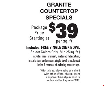 Granite countertop specials $39 per sq. ft., Includes: FREE SINGLE SINK BOWL (Select Colors Only. Min 25 sq. ft.) Includes measurement, material, fabrication, installation, undermount single bowl sink, faucet holes & removal of existing countertops. With this ad. May not be combined with other offers. Must present coupon at time of purchase to redeem offer. Expires 4/7/17.
