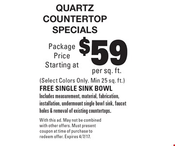 Quartz countertop specials $59 per sq. ft. (Select Colors Only. Min 25 sq. ft.) FREE SINGLE SINK BOWL Includes measurement, material, fabrication, installation, undermount single bowl sink, faucet holes & removal of existing countertops. With this ad. May not be combined with other offers. Must present coupon at time of purchase to redeem offer. Expires 4/7/17.