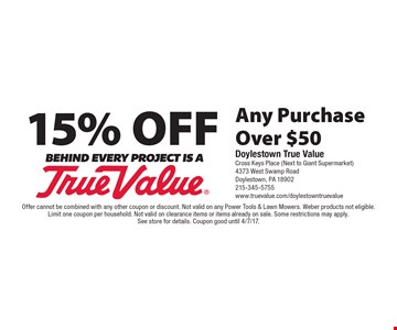 15% off any purchase over $50. Offer cannot be combined with any other coupon or discount. Not valid on any Power Tools & Lawn Mowers. Weber products not eligible. Limit one coupon per household. Not valid on clearance items or items already on sale. Some restrictions may apply. See store for details. Coupon good until 4/7/17.