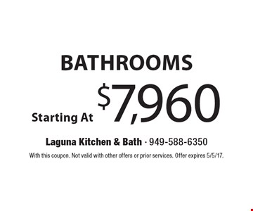 Bathrooms Starting At $7,960. With this coupon. Not valid with other offers or prior services. Offer expires 5/5/17.