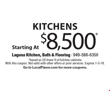 Kitchens Starting At $8,500*.*based on 20 linear ft of kitchen cabinets. With this coupon. Not valid with other offers or prior services. Expires 1-5-18. Go to LocalFlavor.com for more coupons.