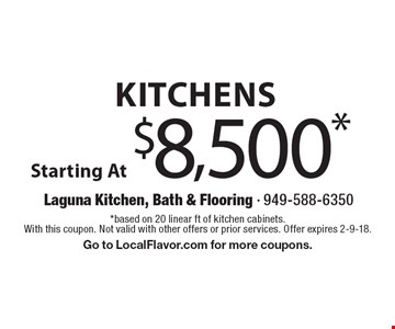 Kitchens Starting At $8,500*. *based on 20 linear ft of kitchen cabinets. With this coupon. Not valid with other offers or prior services. Offer expires 2-9-18. Go to LocalFlavor.com for more coupons.