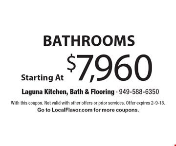 Bathrooms Starting At $7,960. With this coupon. Not valid with other offers or prior services. Offer expires 2-9-18. Go to LocalFlavor.com for more coupons.