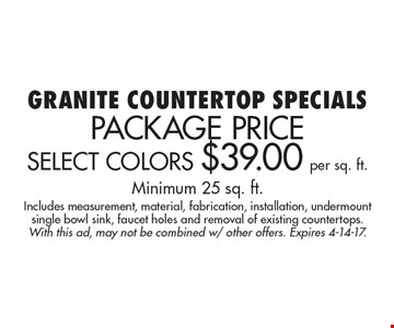 Granite Countertop Specials Package Price Select Colors $29.00 per sq. ft. Minimum 25 sq. ft.Includes measurement, material, fabrication, installation, undermount single bowl sink, faucet holes and removal of existing countertops .With this ad, may not be combined w/ other offers. Expires 4-14-17.