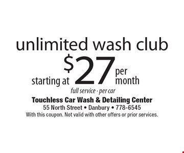 Unlimited wash club starting at $27 per month. Full service, per car. With this coupon. Not valid with other offers or prior services.