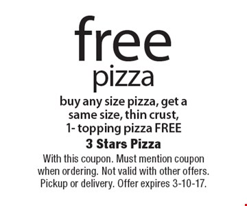 Free pizza buy any size pizza, get a same size, thin crust, 1- topping pizza free. With this coupon. Must mention coupon when ordering. Not valid with other offers. Pickup or delivery. Offer expires 3-10-17.