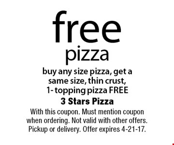 Free pizza. Buy any size pizza, get a same size, thin crust, 1- topping pizza free. With this coupon. Must mention coupon when ordering. Not valid with other offers. Pickup or delivery. Offer expires 4-21-17.