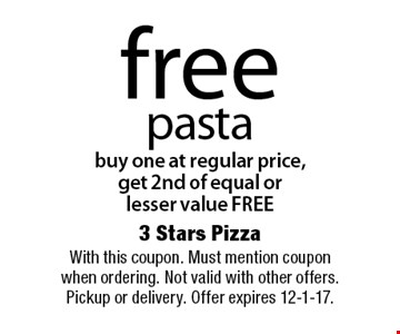 free pasta buy one at regular price, get 2nd of equal or lesser value FREE. With this coupon. Must mention coupon when ordering. Not valid with other offers. Pickup or delivery. Offer expires 12-1-17.