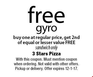 free gyro buy one at regular price, get 2nd of equal or lesser value FREE sandwich only. With this coupon. Must mention coupon when ordering. Not valid with other offers. Pickup or delivery. Offer expires 12-1-17.
