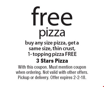 Free pizza. Buy any size pizza, get a same size, thin crust, 1- topping pizza free. With this coupon. Must mention coupon when ordering. Not valid with other offers. Pickup or delivery. Offer expires 2-2-18.