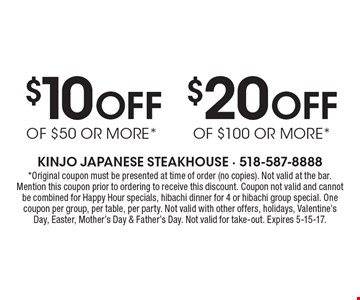 $10 Off OF $50 OR MORE* or $20 Off OF $100 OR MORE*. *Original coupon must be presented at time of order (no copies). Not valid at the bar. Mention this coupon prior to ordering to receive this discount. Coupon not valid and cannot be combined for Happy Hour specials, hibachi dinner for 4 or hibachi group special. One coupon per group, per table, per party. Not valid with other offers, holidays, Valentine's Day, Easter, Mother's Day & Father's Day. Not valid for take-out. Expires 5-15-17.