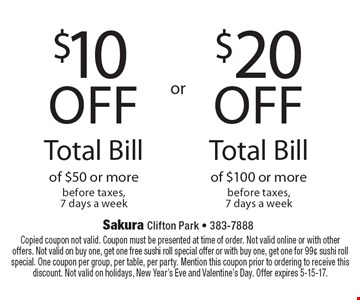 $20 off Total Bill of $100 or more before taxes, 7 days a week. $10 off Total Bill of $50 or more before taxes, 7 days a week. Copied coupon not valid. Coupon must be presented at time of order. Not valid online or with other offers. Not valid on buy one, get one free sushi roll special offer or with buy one, get one for 99¢ sushi roll special. One coupon per group, per table, per party. Mention this coupon prior to ordering to receive this discount. Not valid on holidays, New Year's Eve and Valentine's Day. Offer expires 5-15-17.