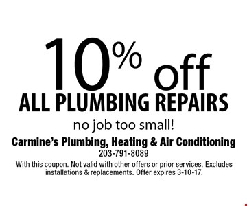 10% off ALL PLUMBING REPAIRS. No job too small! With this coupon. Not valid with other offers or prior services. Excludes installations & replacements. Offer expires 3-10-17.