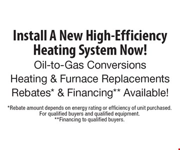 Install A New High-Efficiency Heating System Now! Oil-to-Gas ConversionsHeating & Furnace ReplacementsRebates* & Financing** Available!. *Rebate amount depends on energy rating or efficiency of unit purchased. For qualified buyers and qualified equipment.**Financing to qualified buyers.