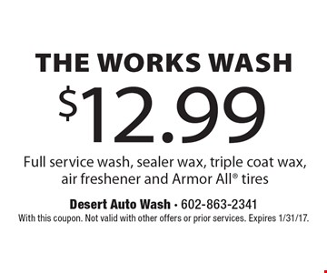 $12.99 The Works Wash – Full service wash, sealer wax, triple coat wax, air freshener and Armor All tires. With this coupon. Not valid with other offers or prior services. Expires 1/31/17.