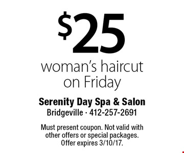 $25 woman's haircut on Friday. Must present coupon. Not valid with other offers or special packages. Offer expires 3/10/17.