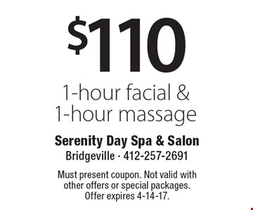 $110 1-hour facial & 1-hour massage. Must present coupon. Not valid with other offers or special packages. Offer expires 4-14-17.