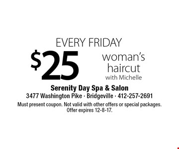 EVERY FRIDAY $25 woman's haircut with Michelle. Must present coupon. Not valid with other offers or special packages. Offer expires 12-8-17.