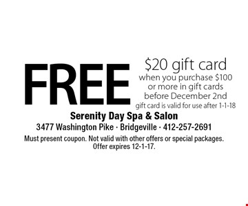 FREE $20 gift card when you purchase $100 or more in gift cards before December 2nd gift card is valid for use after 1-1-18. Must present coupon. Not valid with other offers or special packages. Offer expires 12-1-17.