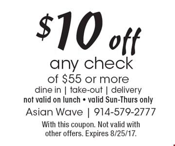 $10 off any check of $55 or more dine in | take-out | delivery not valid on lunch - valid Sun-Thurs only. With this coupon. Not valid with other offers. Expires 8/25/17.
