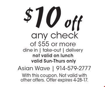 $10 off any check of $55 or more. Dine in, take-out, delivery. Not valid on lunch. Valid Sun-Thurs only. With this coupon. Not valid with other offers. Offer expires 4-28-17.
