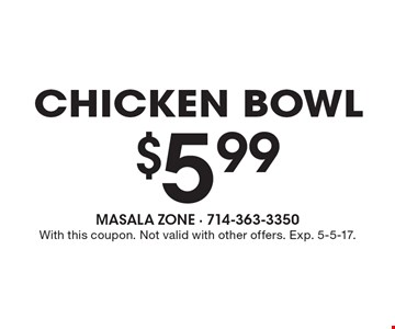 $5.99 chicken bowl. With this coupon. Not valid with other offers. Exp. 5-5-17.