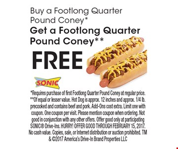 Buy a Footlong Quarter Pound Coney*, Get a Footlong Quarter Pound Coney** FREE. *Requires purchase of first Footlong Quarter Pound Coney at regular price. **Of equal or lesser value. Hot Dog is approx. 12 inches and approx. 1/4 lb. precooked and contains beef and pork. Add-Ons cost extra. Limit one with coupon. One coupon per visit. Please mention coupon when ordering. Not good in conjunction with any other offers. Offer good only at participating SONIC Drive-Ins. HURRY! OFFER GOOD THROUGH FEBRUARY 15, 2017. No cash value. Copies, sale, or Internet distribution or auction prohibited. TM & 2017 America's Drive-In Brand Properties LLC