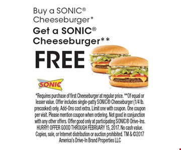 Buy a SONIC Cheeseburger*, Get a SONIC Cheeseburger** FREE. *Requires purchase of first Cheeseburger at regular price. **Of equal or lesser value. Offer includes single-patty SONIC Cheeseburger (1/4 lb. precooked) only. Add-Ons cost extra. Limit one with coupon. One coupon per visit. Please mention coupon when ordering. Not good in conjunction with any other offers. Offer good only at participating SONIC Drive-Ins. HURRY! OFFER GOOD THROUGH FEBRUARY 15, 2017. No cash value. Copies, sale, or Internet distribution or auction prohibited. TM & 2017 America's Drive-In Brand Properties LLC