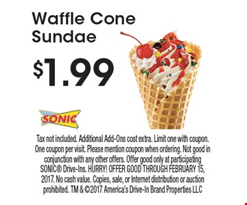 $1.99 Waffle Cone Sundae. Tax not included. Additional Add-Ons cost extra. Limit one with coupon. One coupon per visit. Please mention coupon when ordering. Not good in conjunction with any other offers. Offer good only at participating SONIC Drive-Ins. HURRY! OFFER GOOD THROUGH FEBRUARY 15, 2017. No cash value. Copies, sale, or Internet distribution or auction prohibited. TM & 2017 America's Drive-In Brand Properties LLC
