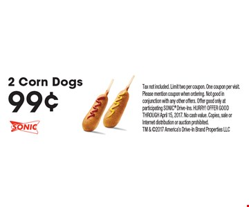 99¢ 2 Corn Dogs. Tax not included. Limit two per coupon. One coupon per visit. Please mention coupon when ordering. Not good in conjunction with any other offers. Offer good only at participating SONIC Drive-Ins. HURRY! OFFER GOOD THROUGH April 15, 2017. No cash value. Copies, sale or Internet distribution or auction prohibited. TM & 2017 America's Drive-In Brand Properties LLC