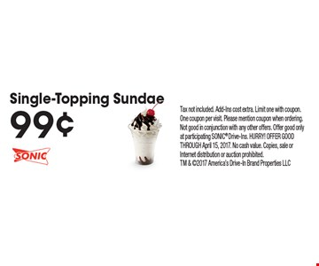 99¢ Single-Topping Sundae. Tax not included. Add-Ins cost extra. Limit one with coupon. One coupon per visit. Please mention coupon when ordering. Not good in conjunction with any other offers. Offer good only at participating SONIC Drive-Ins. HURRY! OFFER GOOD THROUGH April 15, 2017. No cash value. Copies, sale or Internet distribution or auction prohibited. TM & 2017 America's Drive-In Brand Properties LLC