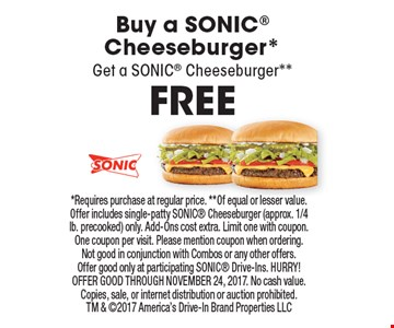 FREE Buy a Sonic Cheeseburger* Get a SONIC Cheeseburger**. *Requires purchase at regular price. **Of equal or lesser value. Offer includes single-patty SONIC Cheeseburger (approx. 1/4 lb. precooked) only. Add-Ons cost extra. Limit one with coupon. One coupon per visit. Please mention coupon when ordering. Not good in conjunction with Combos or any other offers. Offer good only at participating SONIC Drive-Ins. HURRY! OFFER GOOD THROUGH NOVEMBER 24, 2017. No cash value. Copies, sale, or internet distribution or auction prohibited. TM & 2017 America's Drive-In Brand Properties LLC