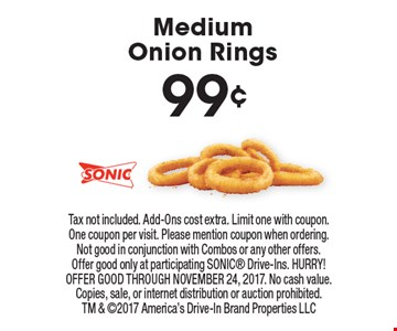 99¢ MediumOnion Rings. Tax not included. Add-Ons cost extra. Limit one with coupon. One coupon per visit. Please mention coupon when ordering. Not good in conjunction with Combos or any other offers. Offer good only at participating SONIC Drive-Ins. HURRY! OFFER GOOD THROUGH NOVEMBER 24, 2017. No cash value. Copies, sale, or internet distribution or auction prohibited. TM & 2017 America's Drive-In Brand Properties LLC
