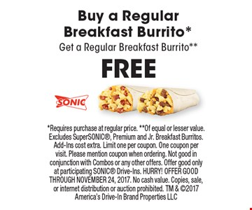 FREE Buy a Regular Breakfast Burrito* Get a Regular Breakfast Burrito**. *Requires purchase at regular price. **Of equal or lesser value. Excludes SuperSONIC, Premium and Jr. Breakfast Burritos. Add-Ins cost extra. Limit one per coupon. One coupon per visit. Please mention coupon when ordering. Not good in conjunction with Combos or any other offers. Offer good only at participating SONIC Drive-Ins. HURRY! OFFER GOOD THROUGH NOVEMBER 24, 2017. No cash value. Copies, sale, or internet distribution or auction prohibited. TM & 2017 America's Drive-In Brand Properties LLC