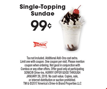 99¢ Single-Topping Sundae. Tax not included. Additional Add-Ons cost extra. Limit one with coupon. One coupon per visit. Please mention coupon when ordering. Not good in conjunction with Combos or any other offers. Offer good only at participating SONIC Drive-Ins. HURRY! OFFER GOOD THROUGH JANUARY 26, 2018. No cash value. Copies, sale,or internet distribution or auction prohibited.TM & 2017 America's Drive-In Brand Properties LLC