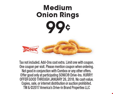99¢ Medium Onion Rings. Tax not included. Add-Ons cost extra. Limit one with coupon. One coupon per visit. Please mention coupon when ordering. Not good in conjunction with Combos or any other offers. Offer good only at participating SONIC Drive-Ins. HURRY! OFFER GOOD THROUGH JANUARY 26, 2018. No cash value. Copies, sale, or internet distribution or auction prohibited. TM & 2017 America's Drive-In Brand Properties LLC