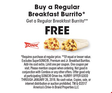 FREE Buy a Regular Breakfast Burrito* Get a Regular Breakfast Burrito**. *Requires purchase at regular price. **Of equal or lesser value. Excludes SuperSONIC, Premium and Jr. Breakfast Burritos. Add-Ins cost extra. Limit one per coupon. One coupon per visit. Please mention coupon when ordering. Not good in conjunction with Combos or any other offers. Offer good only at participating SONIC Drive-Ins. HURRY! OFFER GOOD THROUGH JANUARY 26, 2018. No cash value. Copies, sale, or internet distribution or auction prohibited. TM & 2017 America's Drive-In Brand Properties LLC
