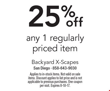 25%off any 1 regularly priced item. Applies to in-stock items. Not valid on sale items. Discount applies to list price and is not applicable to previous purchases. One coupon per visit. Expires 8-18-17.