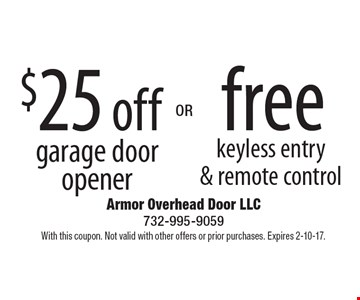 $25 off garage door opener OR free keyless entry & remote control. With this coupon. Not valid with other offers or prior purchases. Expires 2-10-17.