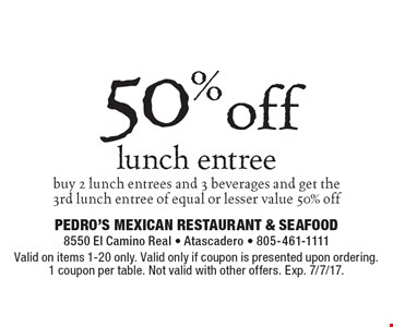 50% off lunch entree buy 2 lunch entrees and 3 beverages and get the 3rd lunch entree of equal or lesser value 50% off. Valid on items 1-20 only. Valid only if coupon is presented upon ordering. 1 coupon per table. Not valid with other offers. Exp. 7/7/17.