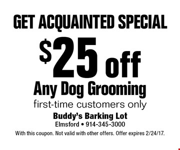 GET ACQUAINTED SPECIAL $25 off Any Dog Grooming first-time customers only. With this coupon. Not valid with other offers. Offer expires 2/24/17.