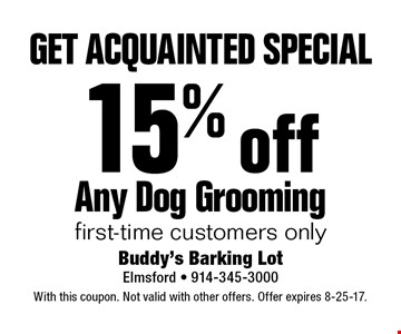 get acquainted special 15% off Any Dog Grooming. First-time customers only. With this coupon. Not valid with other offers. Offer expires 8-25-17.