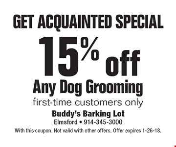 Get acquainted special. 15% off Any Dog Grooming first-time customers only. With this coupon. Not valid with other offers. Offer expires 1-26-18.