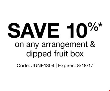 Save 10%* on any arrangement & dipped fruit box. Code: JUNE1304 | Expires: 8/18/17