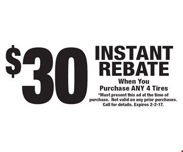 $30 INSTANT REBATE When You Purchase ANY 4 Tires. *Must present this ad at the time of purchase. Not valid on any prior purchases. Call for details. Expires 2-2-17.