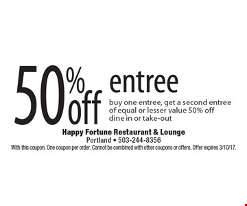 50% off entree. Buy one entree, get a second entree of equal or lesser value 50% off. Dine in or take-out. With this coupon. One coupon per order. Cannot be combined with other coupons or offers. Offer expires 3/10/17.