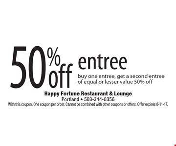 50% Off Entree. Buy one entree, get a second entree of equal or lesser value 50% off. With this coupon. One coupon per order. Cannot be combined with other coupons or offers. Offer expires 8-11-17.