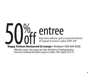 50% off entree buy one entree, get a second entree of equal or lesser value 50% off. With this coupon. One coupon per order. Not Valid on Thanksgiving Day. Cannot be combined with other coupons or offers. Offer expires 12-8-17.