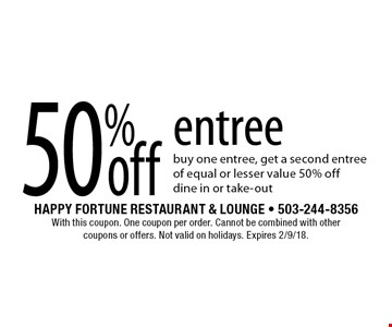 50% off entree. Buy one entree, get a second entree of equal or lesser value 50% off, dine in or take-out. With this coupon. One coupon per order. Cannot be combined with other coupons or offers. Not valid on holidays. Expires 2/9/18.