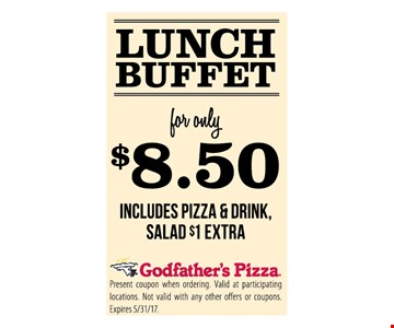 Lunch Buffet $8.50includes pizza & Drink salad $1 Extra Present coupon when ordering. Valid at participating locations . Not valid with any other offers or coupons